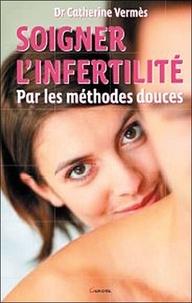 Catherine Vermès - Soigner l'infertilité par les méthodes douces.