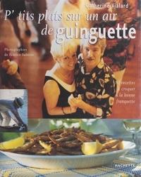 Catherine Vialard et Philippe Lamboley - P'tits plats sur un air de guinguette - 80 recettes à croquer à la bonne franquette.