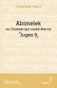 Catherine Vialle - Abimélek ou l'homme qui voulut être roi - Juges 9.