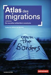 Catherine Wihtol de Wenden - Atlas des migrations - De nouvelles solidarités à construire.