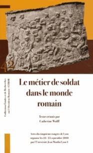 Catherine Wolff - Le métier de soldat dans le monde romain - Actes du cinquième Congrès de Lyon (23-25 septembre 2010).
