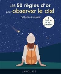 Catherine Zelvelder - Les 50 règles d'or pour observer le ciel à l'oeil nu et aux jumelles.
