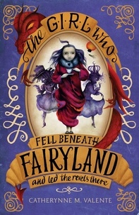 Catherynne M. Valente - The Girl Who Fell Beneath Fairyland and Led the Revels There.