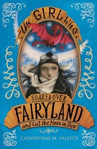 Catherynne M. Valente - The Girl Who Soared Over Fairyland and Cut the Moon in Two.