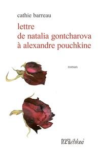 Cathie Barreau - Lettre de Natalia Gontcharova à Alexandre Pouchkine.