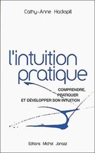 Cathy-Anne Hackspill - L'intuition Pratique - Comprendre, pratiquer et développer son intuition.