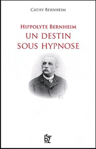 Cathy Bernheim - Hippolyte Bernheim, un destin sous hypnose.