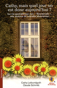 """Cathy Leibundguth et Claude Schmitt - Cathy, mais quel jour on est donc aujourd'hui ? - La vie quotidienne aux """"Tournesols"""", une maison de retraite alsacienne."""