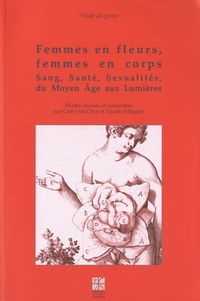 Cathy McClive et Nicole Pellegrin - Femmes en fleurs, femmes en corps - Sang, santé, sexualités, du Moyen Age aux Lumières.