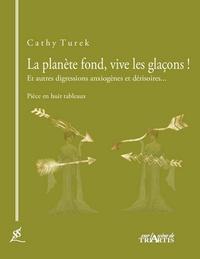 Cathy Turek - La planète fond, vive les glaçons ! - Et autres digressions anxiogènes et dérisoires....