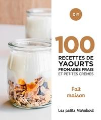 Cathy Ytak et José Maréchal - 100 recettes yaourts fromages frais et petites crèmes - Fait maison.