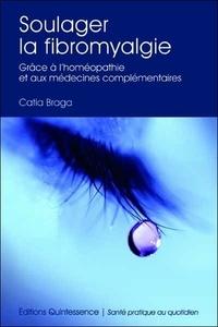 Catia Braga - Soulager la fibromyalgie - Grâce à l'homéopathie et aux médecines complémentaires.