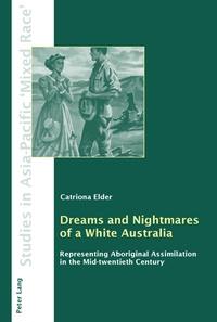 Catriona Elder - Dreams and Nightmares of a White Australia - Representing Aboriginal Assimilation in the Mid-twentieth Century.