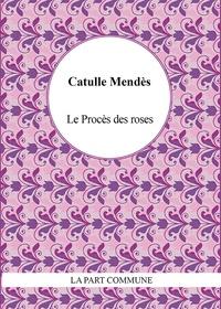Catulle Mendès - Le procès des roses.