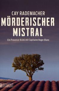 Cay Rademacher - Mörderischer Mistral - Ein Provence-Krimi mit Capitaine Roger Blanc.