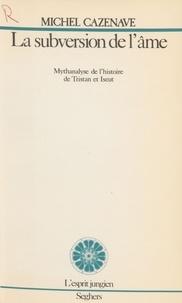 Cazenave - La Subversion de l'âme - Mythanalyse de l'histoire de Tristan et Iseut.