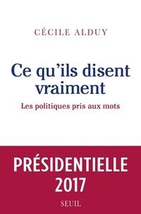 Cécile Alduy - Ce qu'ils disent vraiment. Les politiques pris aux mots.