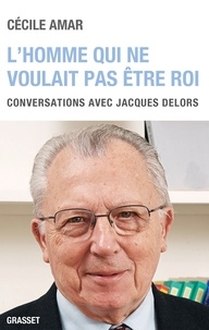 Cécile Amar - L'homme qui ne voulait pas être roi - Conversations avec Jacques Delors.
