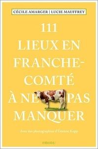 Cécile Amarger et Lucie Mauffrey - 111 lieux en Franche-Comté à ne pas manquer.