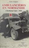 Cécile Armagnac et Henri Amouroux - Ambulancières en Normandie - Cherbourg-Caen : 1944.