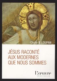 Cécile-B Loupan - Jésus raconté aux modernes que nous sommes.