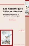 Cécile Benoist - Les médiathèques à l'heure du conte - Enquête ethnographique et regard socio-anthropologique.