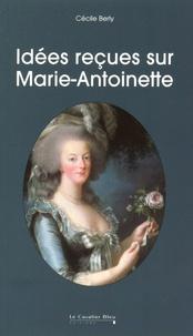 Idées reçues sur Marie-Antoinette - Cécile Berly |