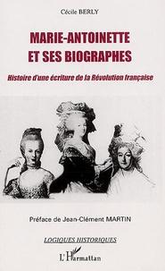 Cécile Berly - Marie-Antoinette et ses biographes - Histoire d'une écriture de la Révolution française.