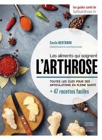 Cécile Bertrand - Les aliments qui soignent l'arthrose - Toutes les clés pour des articulations en pleine santé + 47 recettes faciles.