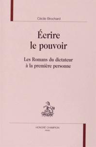 Cécile Brochard - Ecrire le pouvoir - Les romans du dictateur à la première personne.