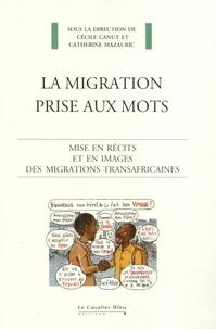 Cécile Canut et Catherine Mazauric - La migration prise aux mots - Mise en récits et en images des migrations transafricaines.