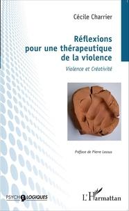 Cécile Charrier - Réflexions pour une thérapeutique de la violence - Violence et créativité.