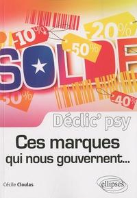 Cécile Cloulas - Ces marques qui nous gouvernent... - Comment se servent-elles de notre psychologie pour nous faire céder ?.