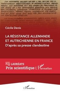 Cécile Denis - La Résistance allemande et autrichienne en France - D'après sa presse clandestine - L'histoire de trois réseaux germanophones actifs en France pendant la Seconde Guerre mondiale au travers de leurs journaux et de leurs tracts.