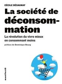 Cécile Désaunay - La société de déconsommation - La révolution du vivre mieux en consommant moins.