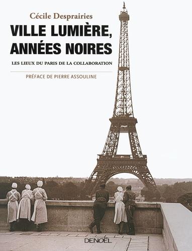 Cécile Desprairies - Ville lumière, années noires - Les lieux du Paris de la collaboration.