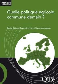 Cécile Détang-Dessendre et Hervé Guyomard - Quelle politique agricole commune demain ?.