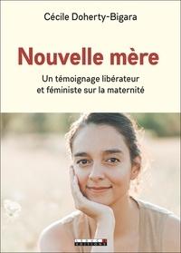 Cécile Doherty-Bigara - Nouvelle mère - Un témoignage libérateur et féministe sur la maternité.