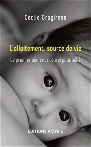 Cécile Gragirena - L'allaitement, source de vie - Le premier aliment naturel pour bébé.