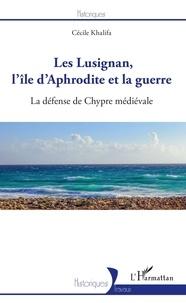 Cécile Khalifa - Les Lusignan, l'île d'Aphrodite et la guerre - La défense de Chypre médiévale.