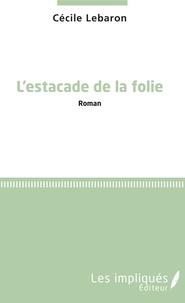Cécile Lebaron - L'estacade de la folie.