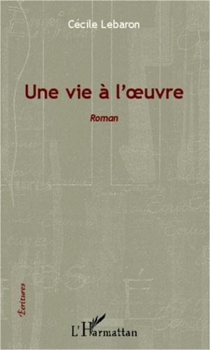 Cécile Lebaron - Une vie à l'oeuvre - Roman.