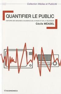 Cécile Méadel - Quantifier le public - Histoire des mesures d'audience de la radio et dela télévision.