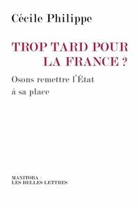Cécile Philippe - Trop tard pour la France ? - Osons remettre l'Etat à sa place.