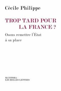 Cécile Philippe - Trop tard pour la France ? - Osons remettre l'État à sa place.