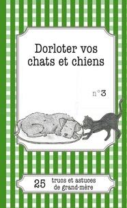Cécile Pirou et Julie Oldenhove - Dorloter vos chats et chiens - 25 trucs et astuces de grand-mère.