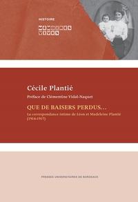 Cécile Plantié et Sylvie Wojciechowski - Que de baisers perdus... - La correspondance intime de Léon et Madeleine Plantié (1914-1917).