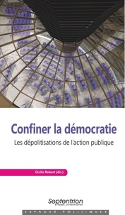 Cécile Robert - Confiner la démocratie - Les dépolitisations de l'action publique.
