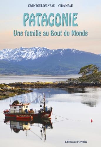 Cécile Toulon-Neau et Gilles Neau - Patagonie une famille au bout du monde.