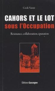 Cécile Vaissié - Cahors et le Lot sous l'Occupation - Résistance, collaboration, épuration.